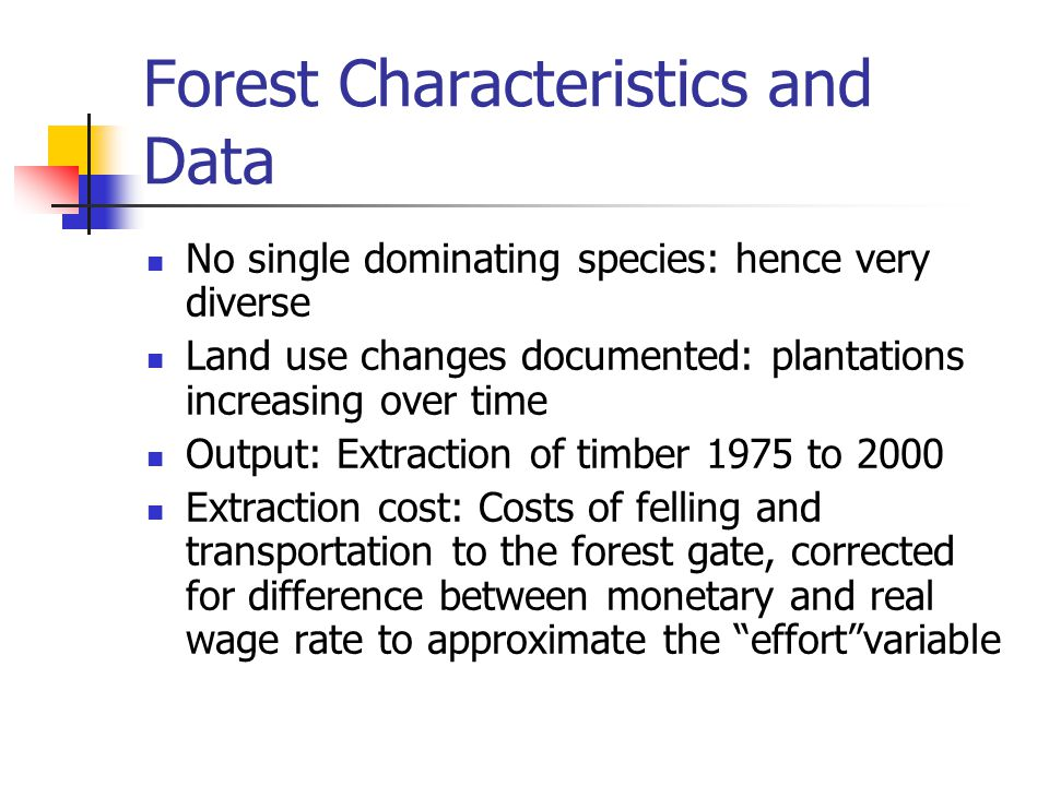 Forest Characteristics and Data No single dominating species: hence very diverse Land use changes documented: plantations increasing over time Output: Extraction of timber 1975 to 2000 Extraction cost: Costs of felling and transportation to the forest gate, corrected for difference between monetary and real wage rate to approximate the effort variable