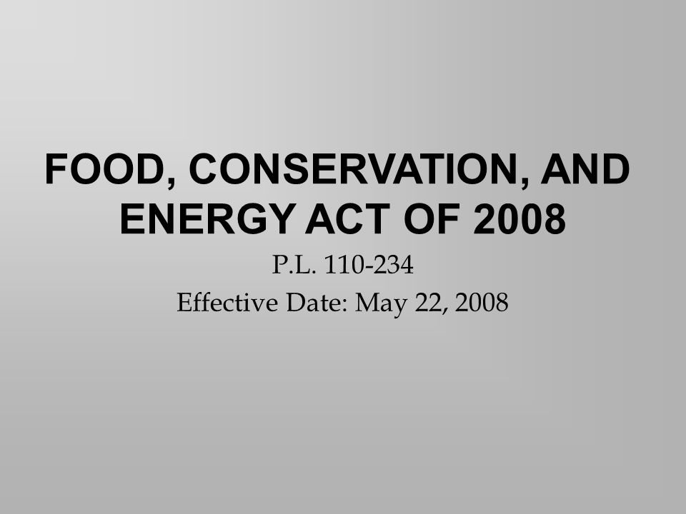 P.L. 110-234 Effective Date: May 22, 2008 FOOD, CONSERVATION, AND ENERGY ACT OF 2008