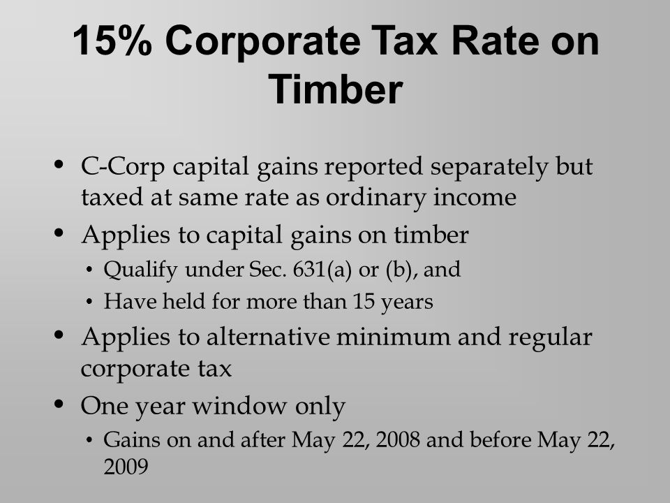 C-Corp capital gains reported separately but taxed at same rate as ordinary income Applies to capital gains on timber Qualify under Sec.