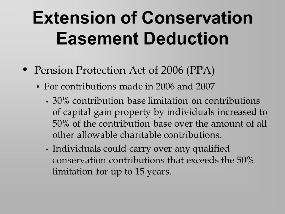 Pension Protection Act of 2006 (PPA) For contributions made in 2006 and 2007 30% contribution base limitation on contributions of capital gain property by individuals increased to 50% of the contribution base over the amount of all other allowable charitable contributions.