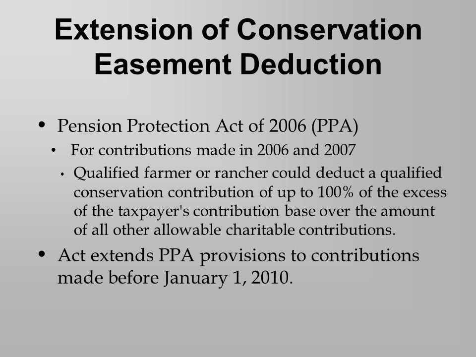 Pension Protection Act of 2006 (PPA) For contributions made in 2006 and 2007 Qualified farmer or rancher could deduct a qualified conservation contribution of up to 100% of the excess of the taxpayer s contribution base over the amount of all other allowable charitable contributions.