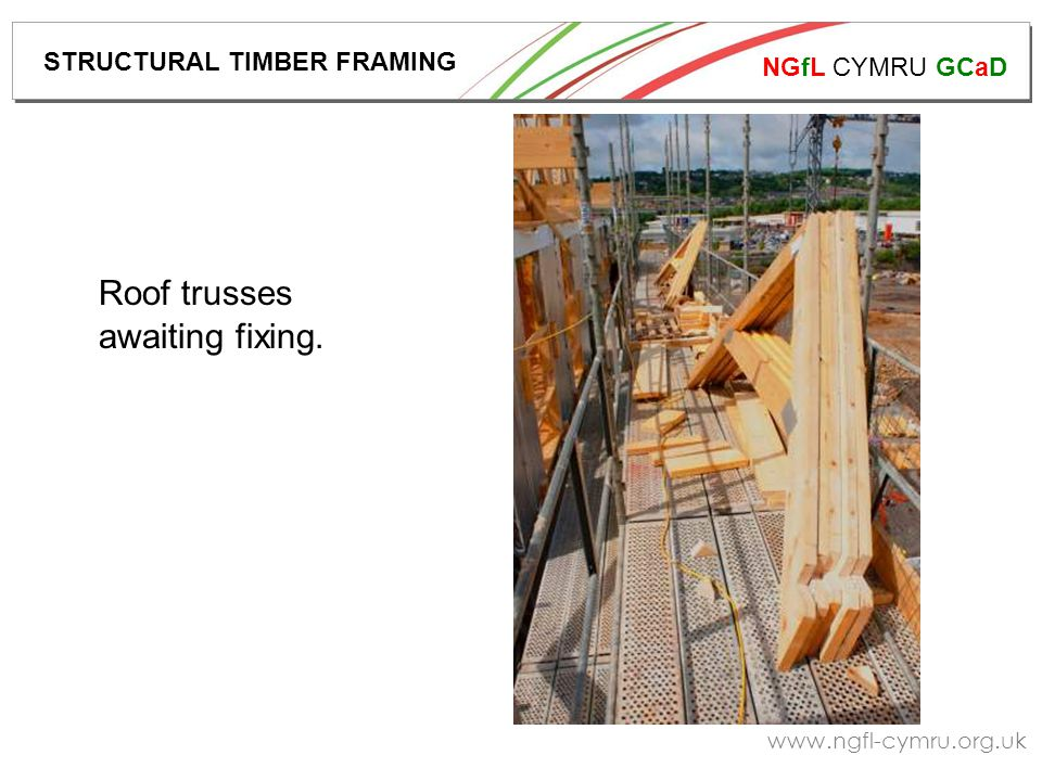 NGfL CYMRU GCaD www.ngfl-cymru.org.uk Roof trusses awaiting fixing. STRUCTURAL TIMBER FRAMING