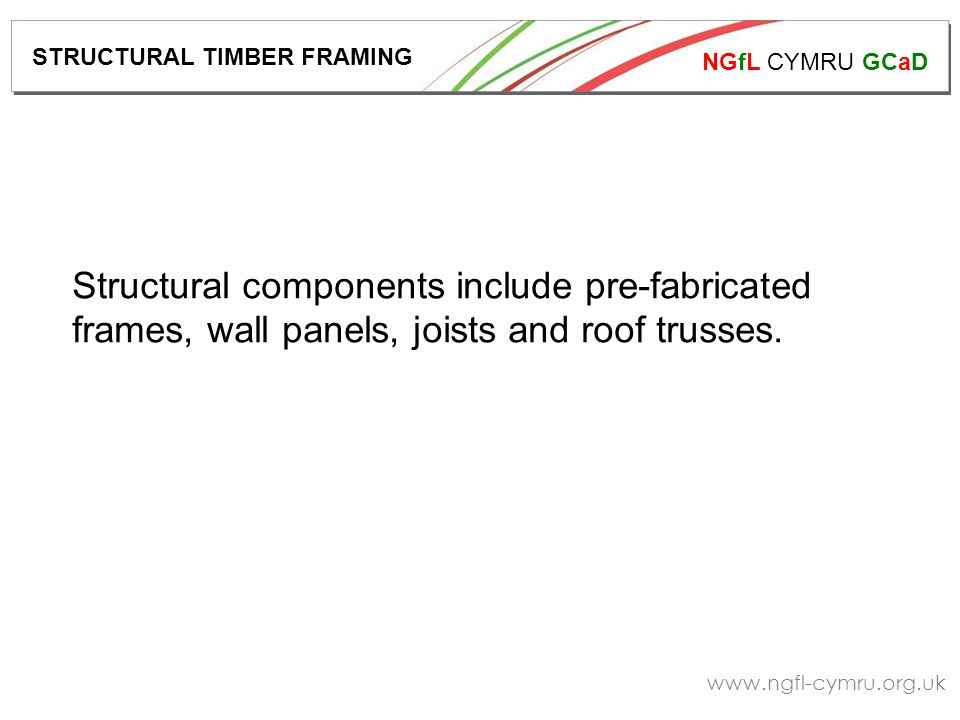 NGfL CYMRU GCaD www.ngfl-cymru.org.uk Structural components include pre-fabricated frames, wall panels, joists and roof trusses.