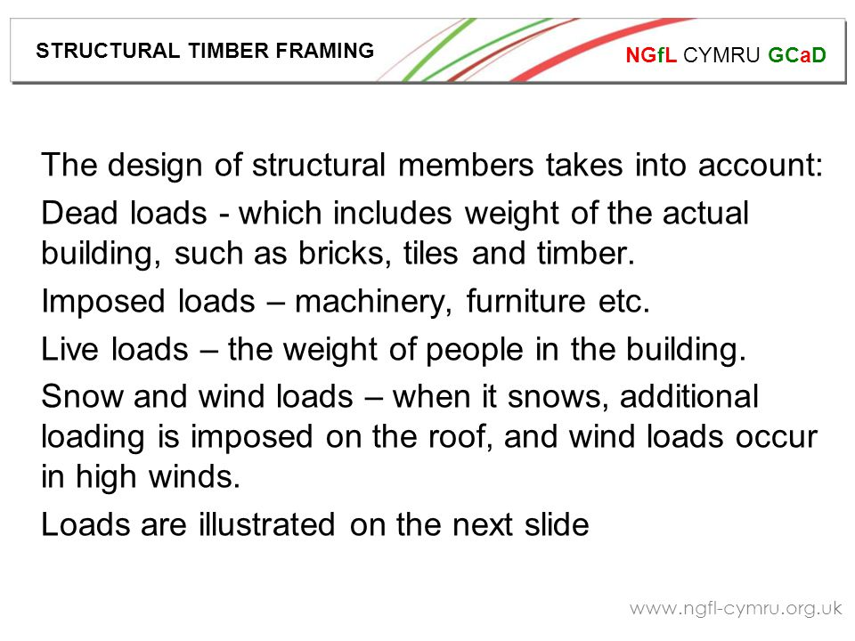 NGfL CYMRU GCaD www.ngfl-cymru.org.uk The design of structural members takes into account: Dead loads - which includes weight of the actual building, such as bricks, tiles and timber.