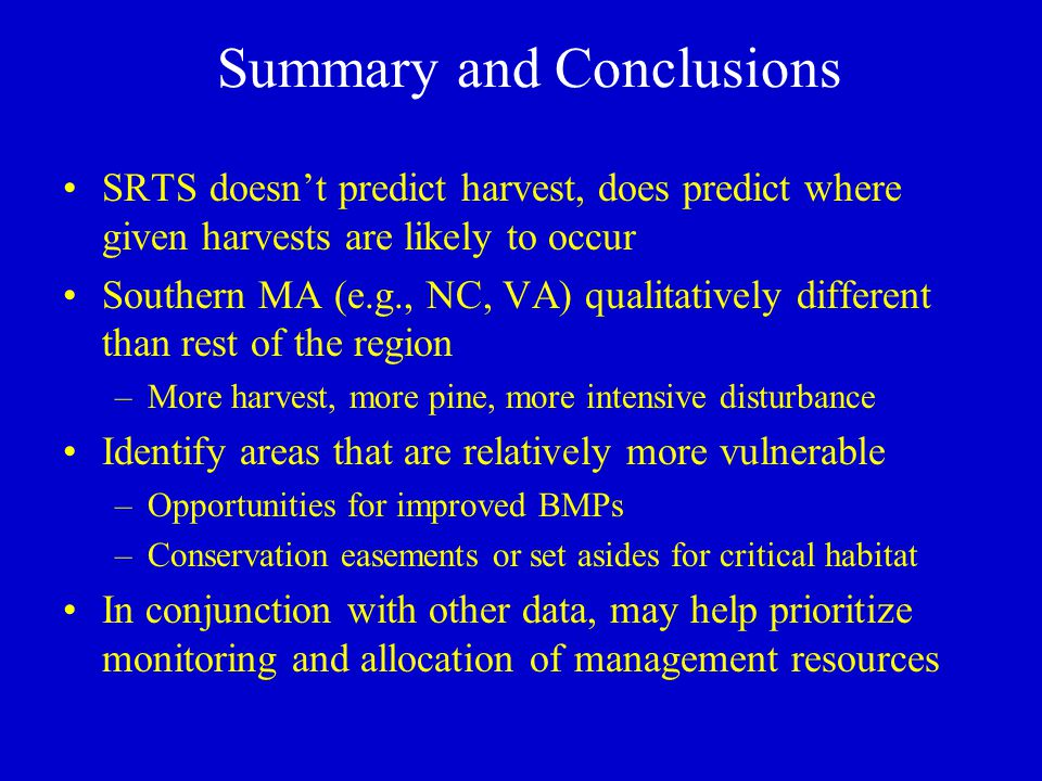 Summary and Conclusions SRTS doesn't predict harvest, does predict where given harvests are likely to occur Southern MA (e.g., NC, VA) qualitatively different than rest of the region –More harvest, more pine, more intensive disturbance Identify areas that are relatively more vulnerable –Opportunities for improved BMPs –Conservation easements or set asides for critical habitat In conjunction with other data, may help prioritize monitoring and allocation of management resources