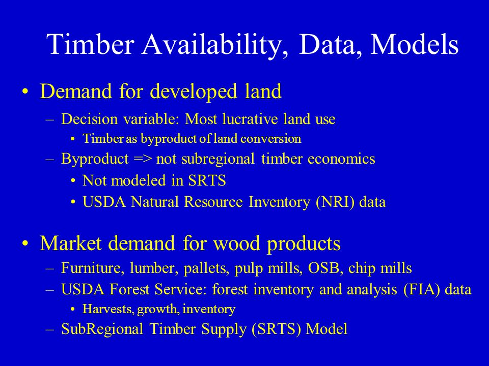 Timber Availability, Data, Models Demand for developed land –Decision variable: Most lucrative land use Timber as byproduct of land conversion –Byproduct => not subregional timber economics Not modeled in SRTS USDA Natural Resource Inventory (NRI) data Market demand for wood products –Furniture, lumber, pallets, pulp mills, OSB, chip mills –USDA Forest Service: forest inventory and analysis (FIA) data Harvests, growth, inventory –SubRegional Timber Supply (SRTS) Model
