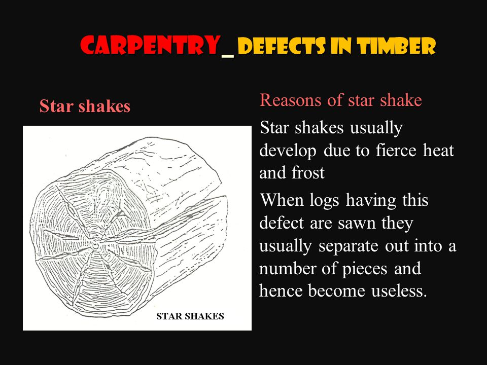 Reasons of star shake Star shakes usually develop due to fierce heat and frost When logs having this defect are sawn they usually separate out into a