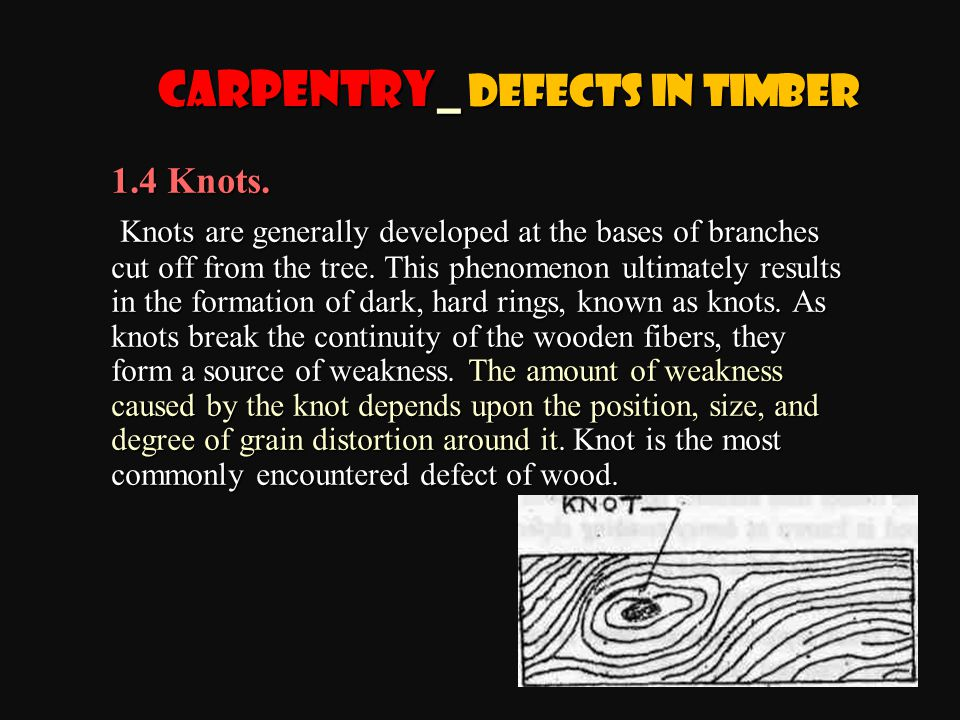 1.4 Knots. Knots are generally developed at the bases of branches cut off from the tree. This phenomenon ultimately results in the formation of dark,