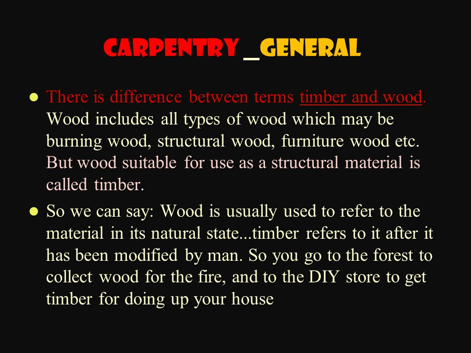 There is difference between terms timber and wood. Wood includes all types of wood which may be burning wood, structural wood, furniture wood etc. But