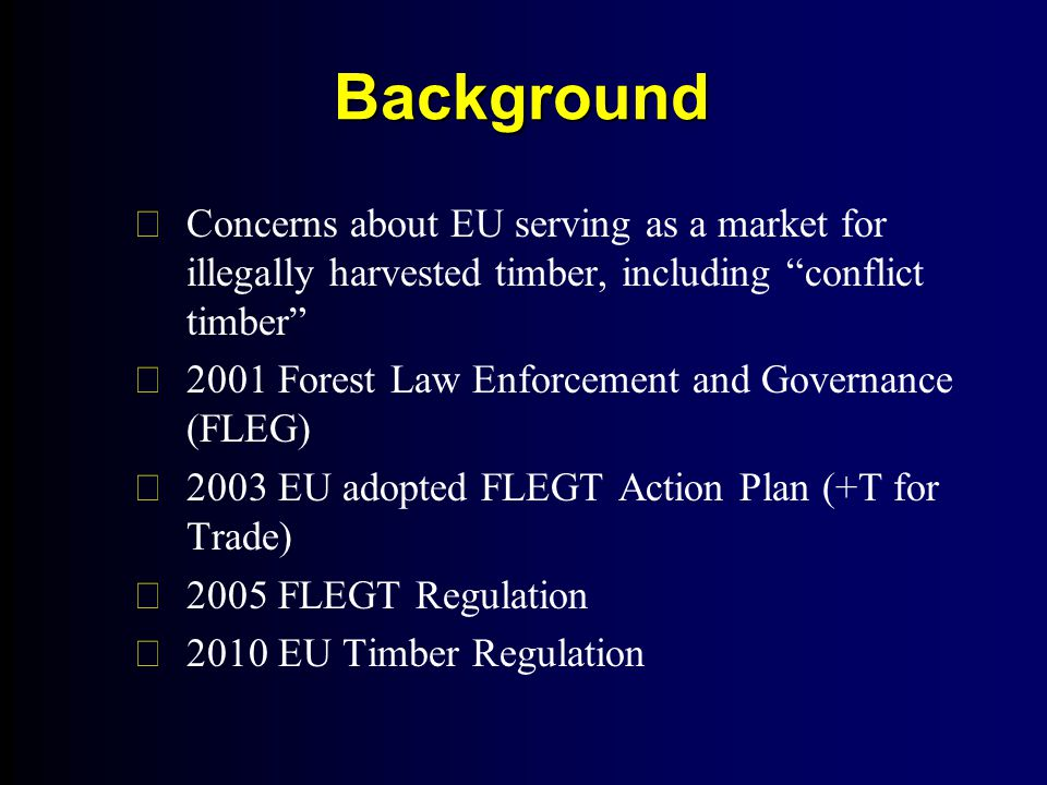 Background FConcerns about EU serving as a market for illegally harvested timber, including conflict timber F2001 Forest Law Enforcement and Governance (FLEG) F2003 EU adopted FLEGT Action Plan (+T for Trade) F2005 FLEGT Regulation F2010 EU Timber Regulation