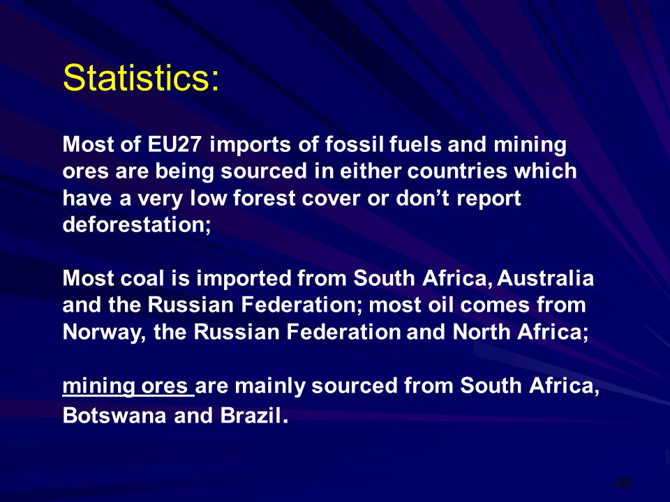 –20 Statistics: Most of EU27 imports of fossil fuels and mining ores are being sourced in either countries which have a very low forest cover or don't report deforestation; Most coal is imported from South Africa, Australia and the Russian Federation; most oil comes from Norway, the Russian Federation and North Africa; mining ores are mainly sourced from South Africa, Botswana and Brazil.