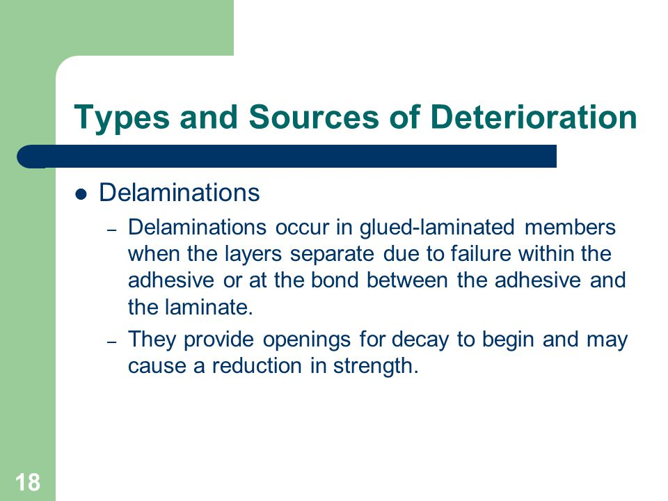 18 Types and Sources of Deterioration Delaminations – Delaminations occur in glued-laminated members when the layers separate due to failure within th