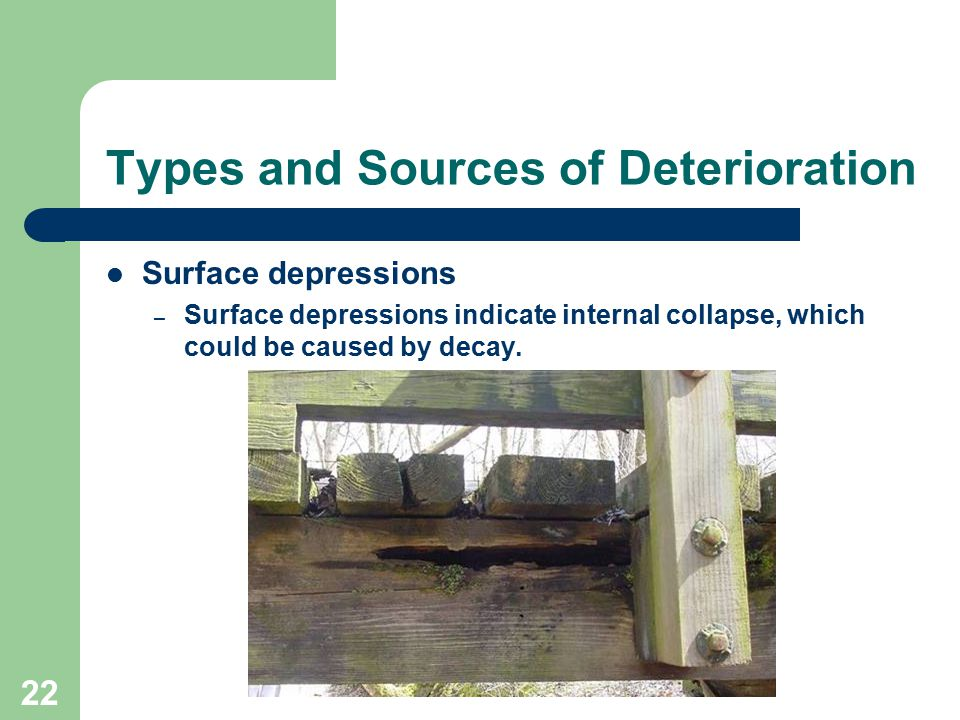22 Types and Sources of Deterioration Surface depressions – Surface depressions indicate internal collapse, which could be caused by decay.