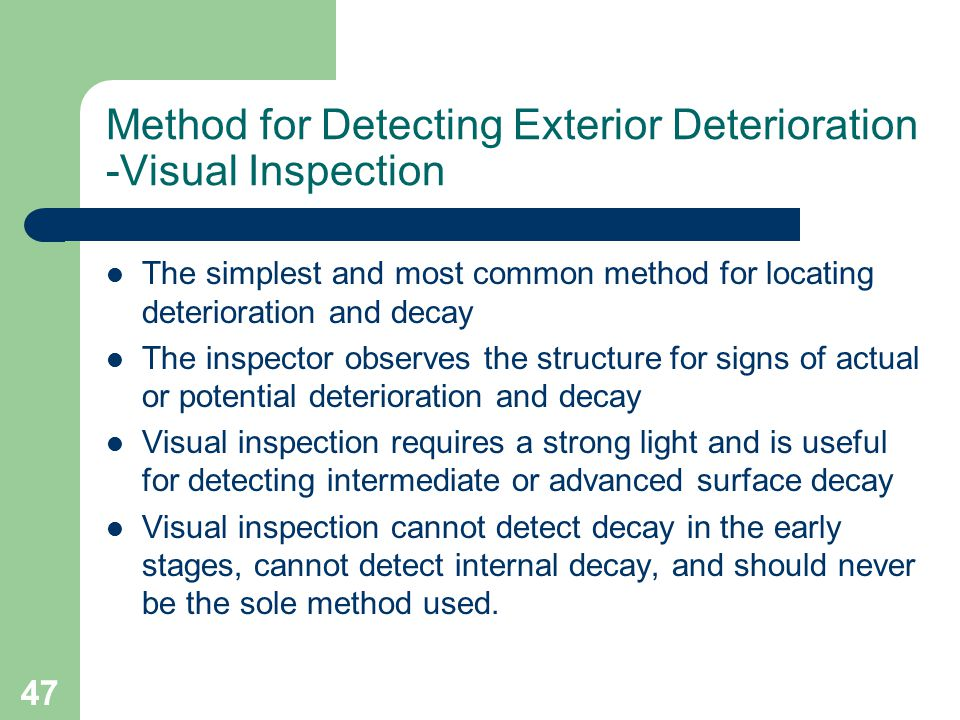 47 Method for Detecting Exterior Deterioration -Visual Inspection The simplest and most common method for locating deterioration and decay The inspect