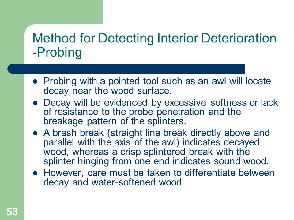 53 Method for Detecting Interior Deterioration -Probing Probing with a pointed tool such as an awl will locate decay near the wood surface. Decay will
