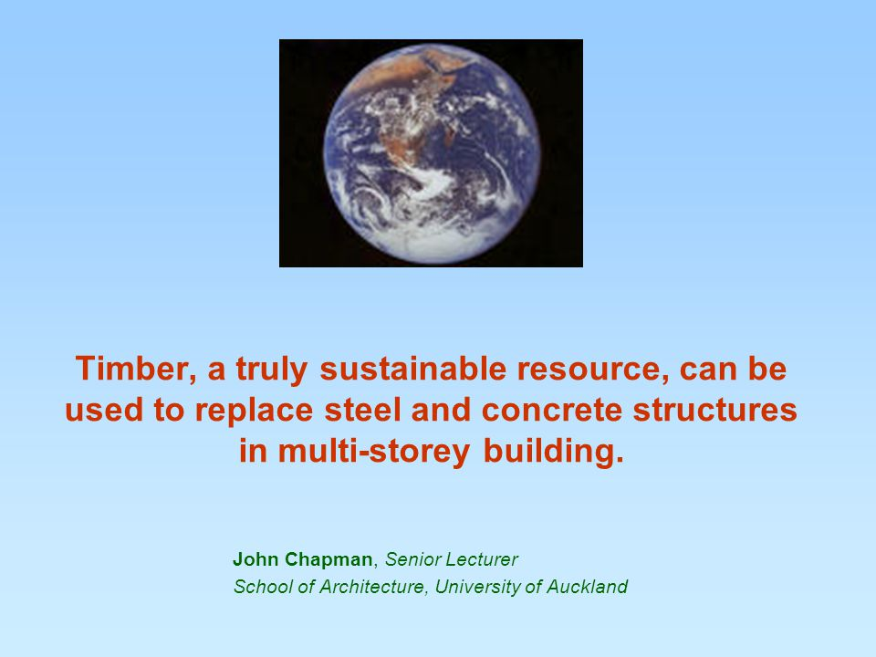 Timber, a truly sustainable resource, can be used to replace steel and concrete structures in multi-storey building.