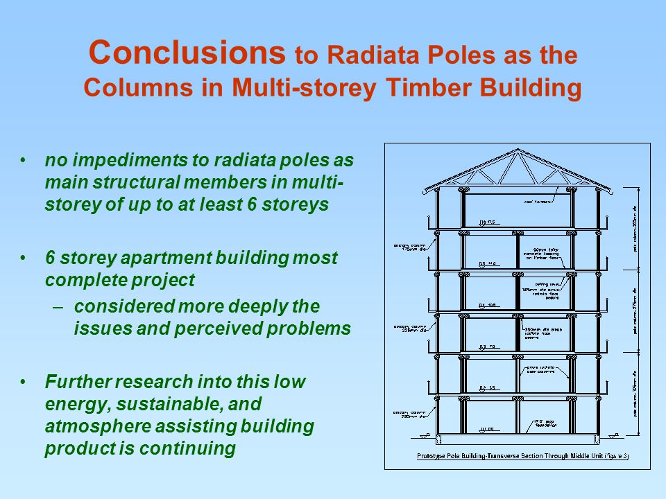 Conclusions to Radiata Poles as the Columns in Multi-storey Timber Building no impediments to radiata poles as main structural members in multi- storey of up to at least 6 storeys 6 storey apartment building most complete project –considered more deeply the issues and perceived problems Further research into this low energy, sustainable, and atmosphere assisting building product is continuing