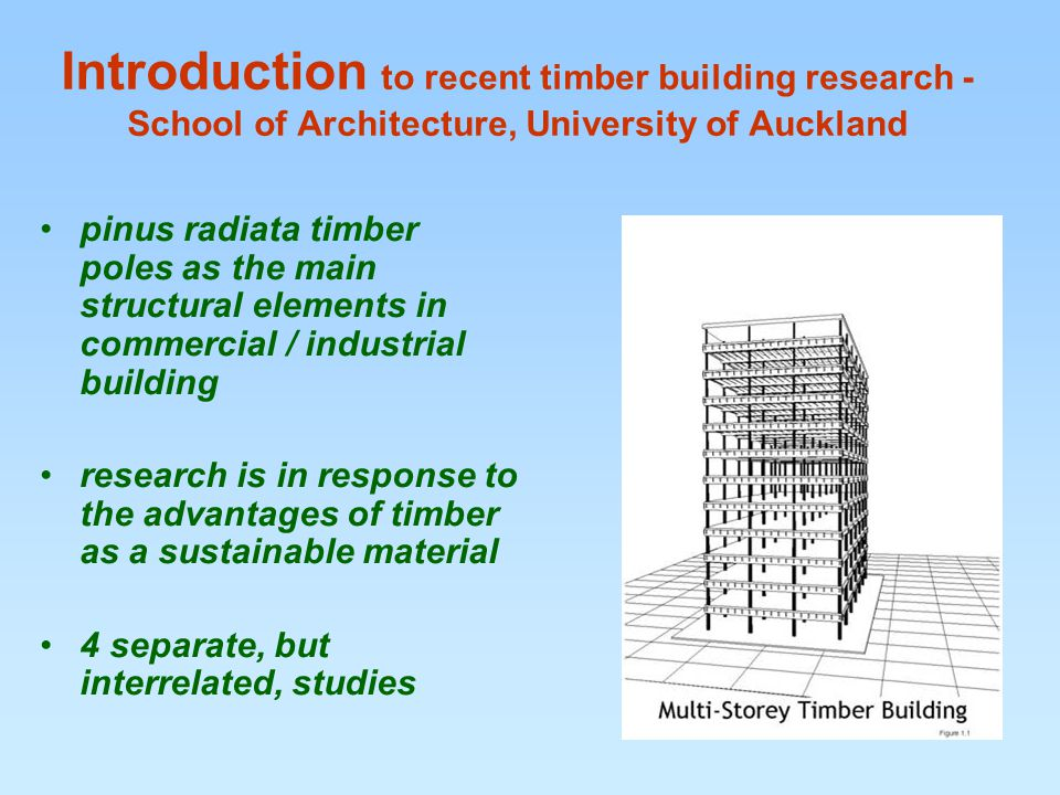 Introduction to recent timber building research - School of Architecture, University of Auckland pinus radiata timber poles as the main structural elements in commercial / industrial building research is in response to the advantages of timber as a sustainable material 4 separate, but interrelated, studies
