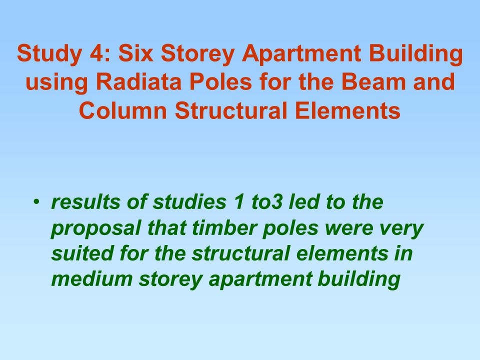 Study 4: Six Storey Apartment Building using Radiata Poles for the Beam and Column Structural Elements results of studies 1 to3 led to the proposal that timber poles were very suited for the structural elements in medium storey apartment building
