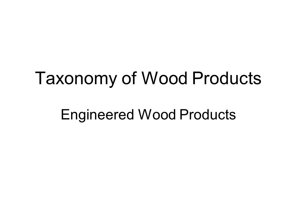 WOOD CompositesSolid WoodPulp and Paper Panels Engineered Lumber Composites Softwood Lumber Wood/Non- wood Wood Based Wood/Cement Wood/Plastic Particleboard MDF Plywood OSB LVL OSL Glulam HardwoodTreatedGlued Finger joined Edge glued PulpPaper Mechanical Chemical Boards Dimension Timber MSR Secondary Wood Products Furniture Cabinets Windows & Doors Millwork & Factory-built Housing Wood Products Taxonomy Engineered Wood Products I -Beams Trusses CLT