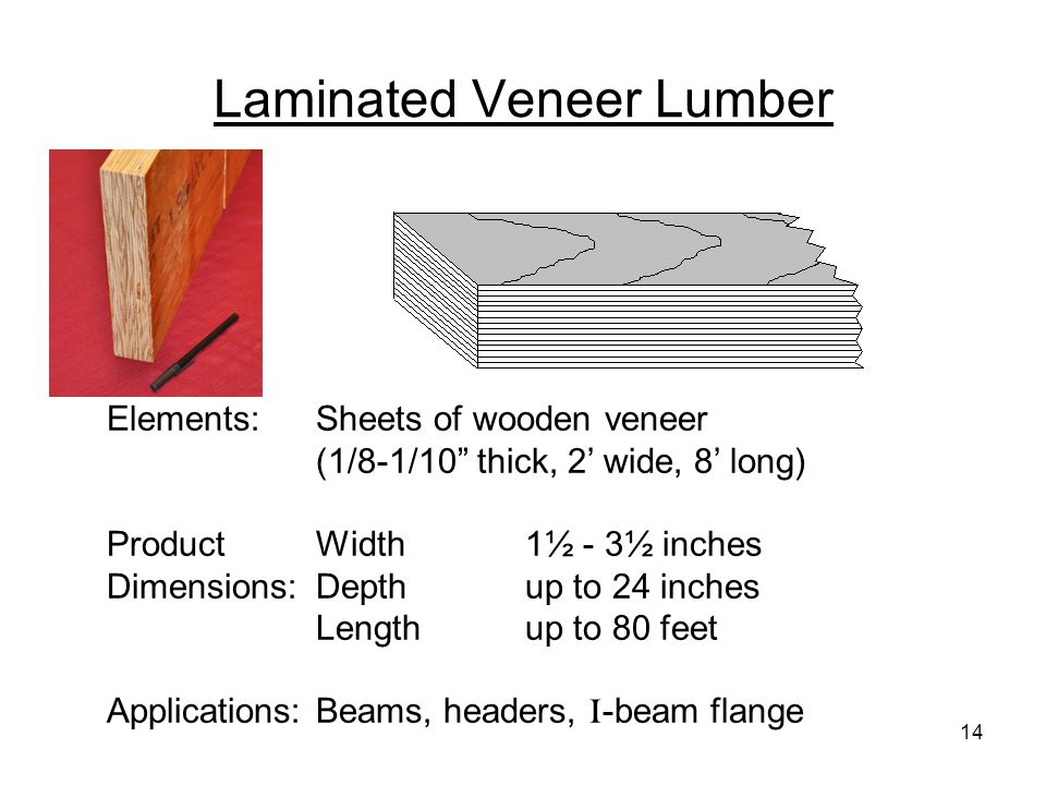 """Laminated Veneer Lumber Elements:Sheets of wooden veneer (1/8-1/10"""" thick, 2' wide, 8' long) ProductWidth1½ - 3½ inches Dimensions:Depthup to 24 inche"""