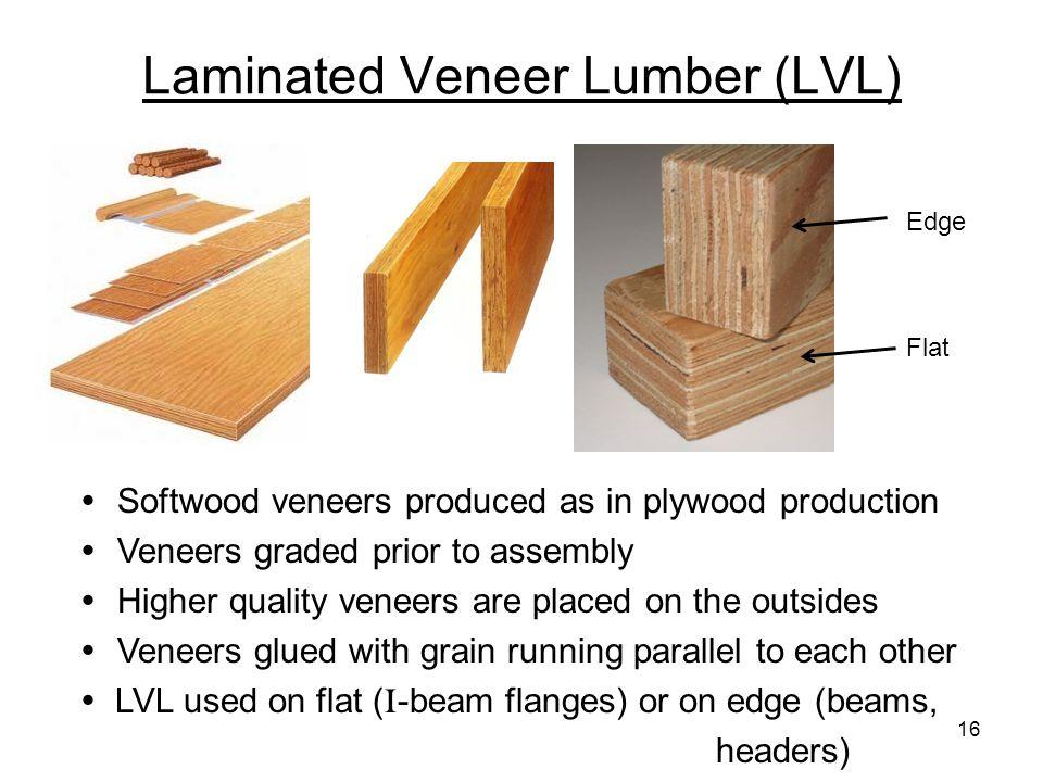 Laminated Veneer Lumber (LVL)  Softwood veneers produced as in plywood production  Veneers graded prior to assembly  Higher quality veneers are pla