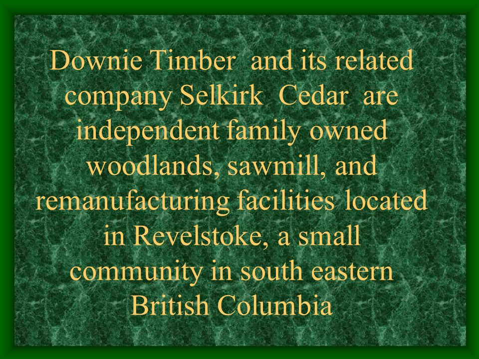 Downie Timber/Selkirk Cedar The community of Revelstoke is located 6 hours east of Vancouver, British Columbia on the Columbia River 150 miles north of the Canada U.S.A.