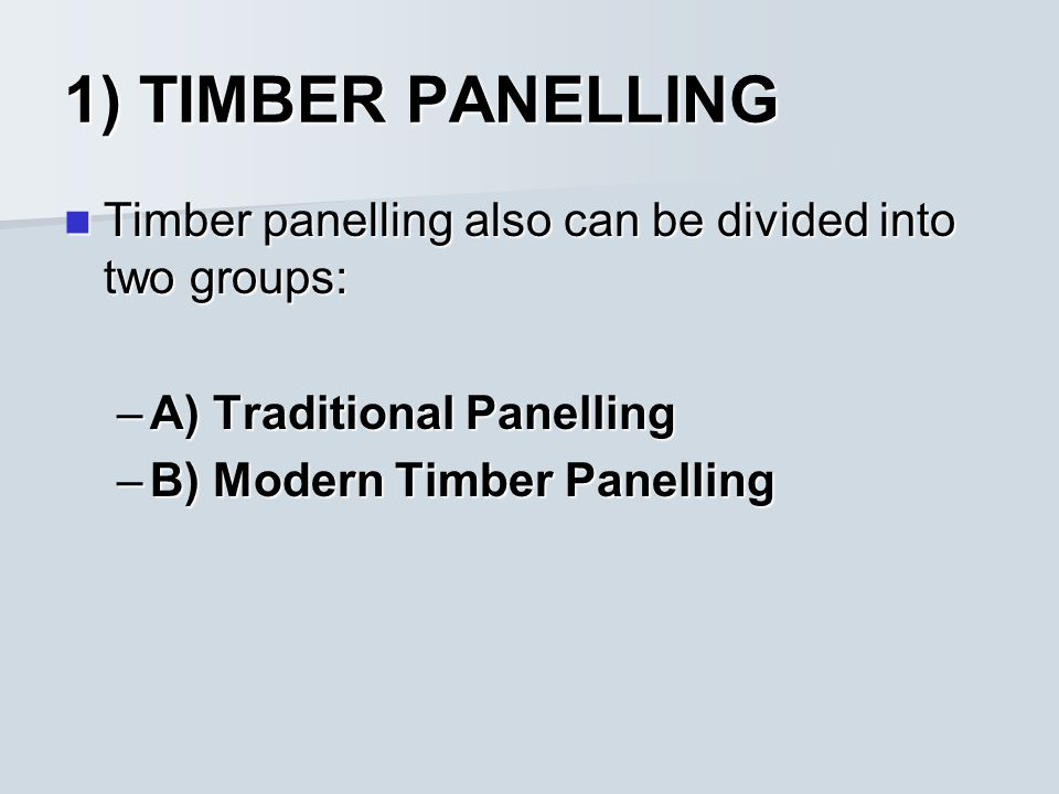 1) TIMBER PANELLING Timber panelling also can be divided into two groups: Timber panelling also can be divided into two groups: –A) Traditional Panelling –B) Modern Timber Panelling