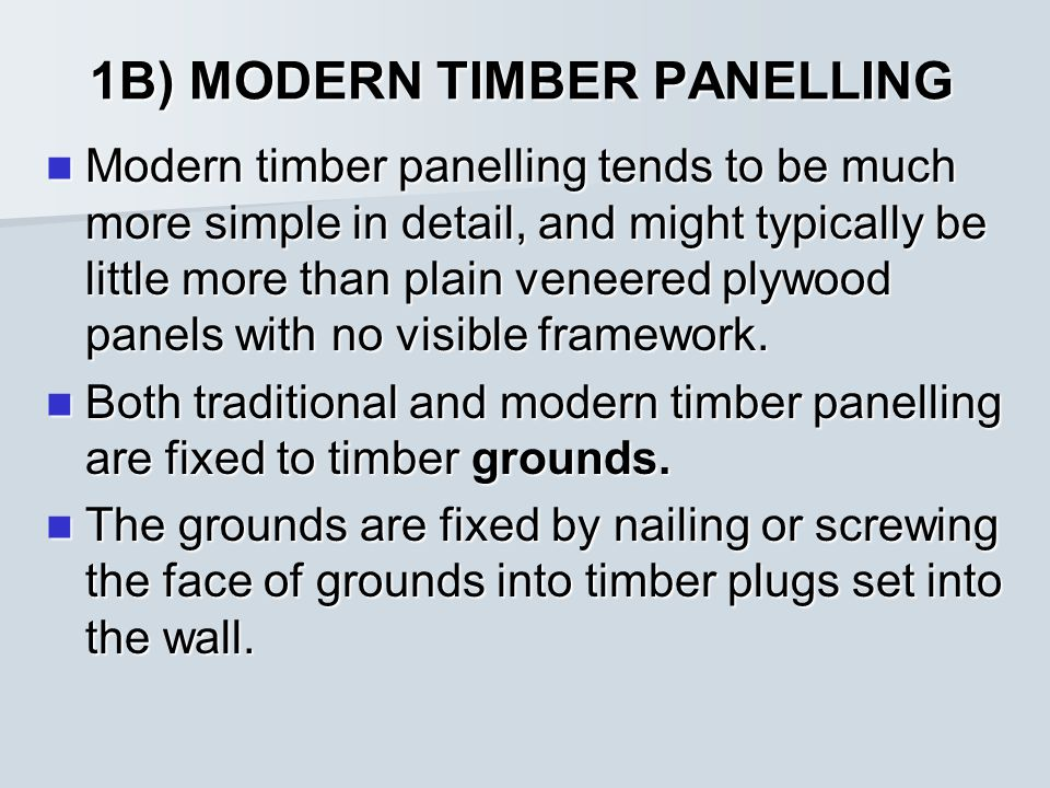 1B) MODERN TIMBER PANELLING Modern timber panelling tends to be much more simple in detail, and might typically be little more than plain veneered plywood panels with no visible framework.