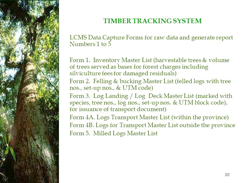 20 TIMBER TRACKING SYSTEM LCMS Data Capture Forms for raw data and generate report Numbers 1 to 5 Form 1. Inventory Master List (harvestable trees & v