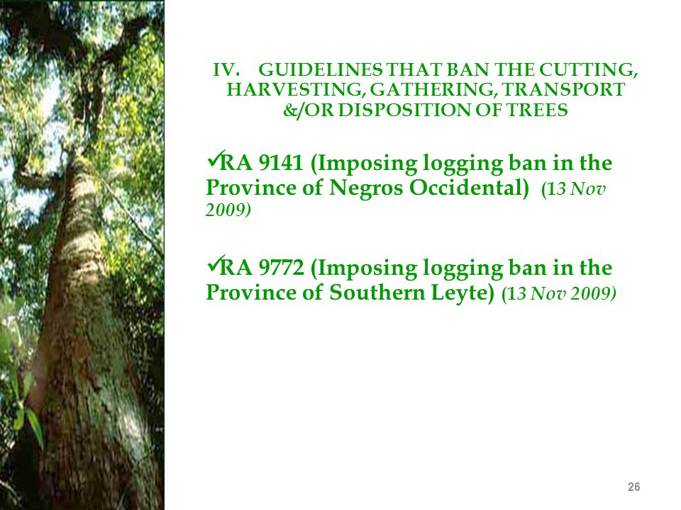 26 IV. GUIDELINES THAT BAN THE CUTTING, HARVESTING, GATHERING, TRANSPORT &/OR DISPOSITION OF TREES RA 9141 (Imposing logging ban in the Province of Ne