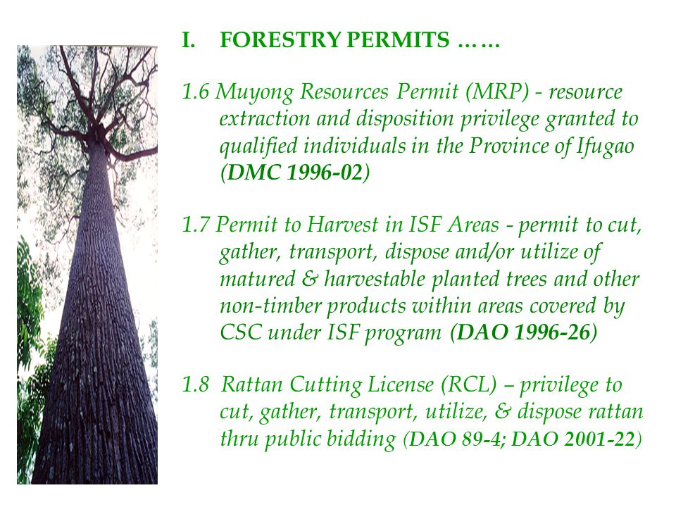 I.FORESTRY PERMITS …… 1.6 Muyong Resources Permit (MRP) - resource extraction and disposition privilege granted to qualified individuals in the Provin