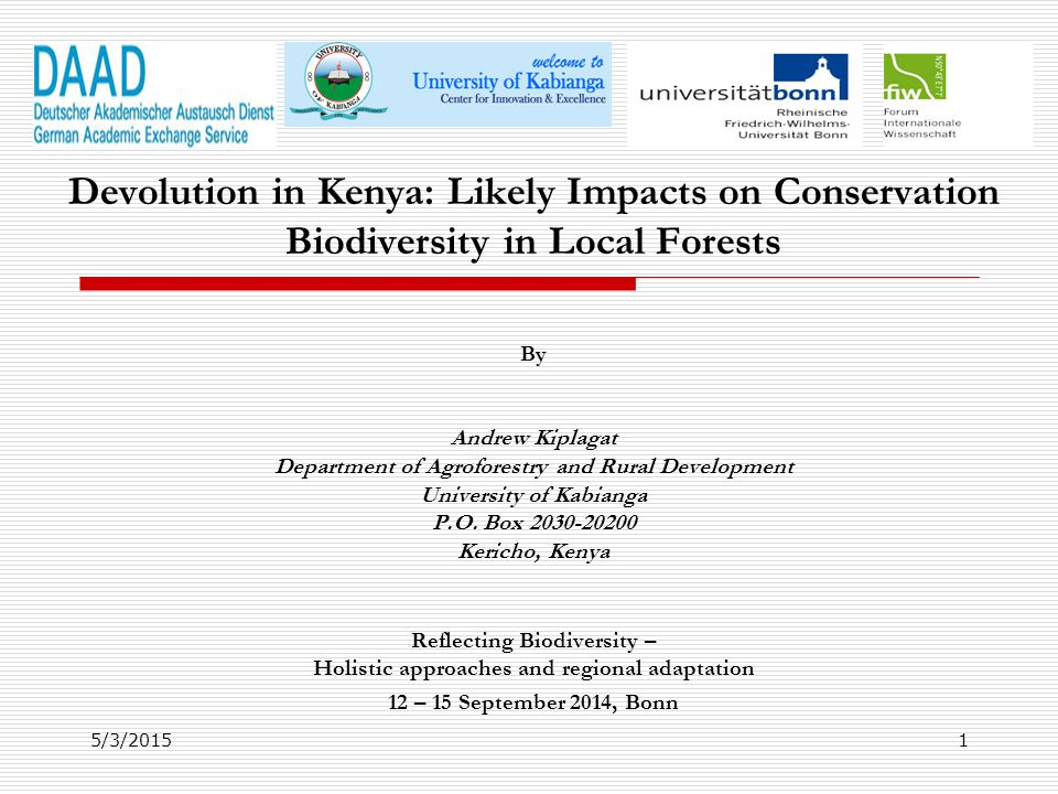 Presentation Outline 1.Introduction: Devolution in Kenya 2.Devolved Functions 3.Devolution and NRM in Kenya 4.Existent NRM Institutional Arrangements 5.Challenges in Forest Management 6.Reflections from Literature 7.Conclusions 5/3/20152