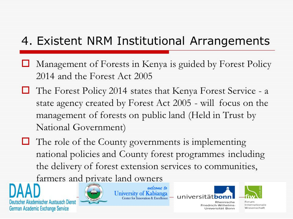 4. Existent NRM Institutional Arrangements  Management of Forests in Kenya is guided by Forest Policy 2014 and the Forest Act 2005  The Forest Polic