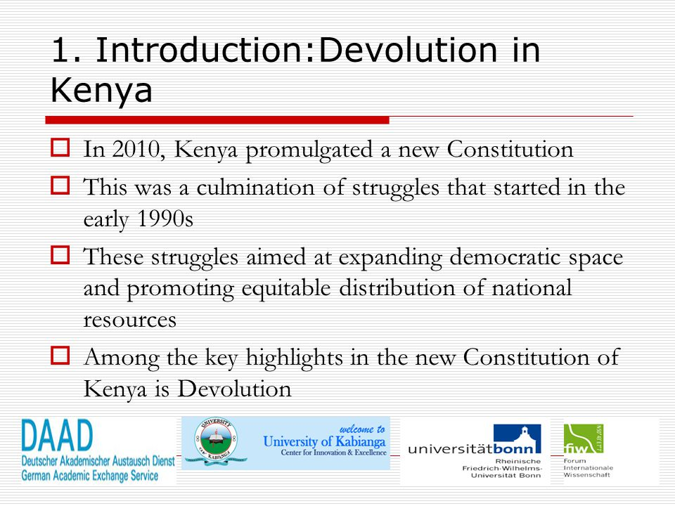 3 1. Introduction:Devolution in Kenya  In 2010, Kenya promulgated a new Constitution  This was a culmination of struggles that started in the early