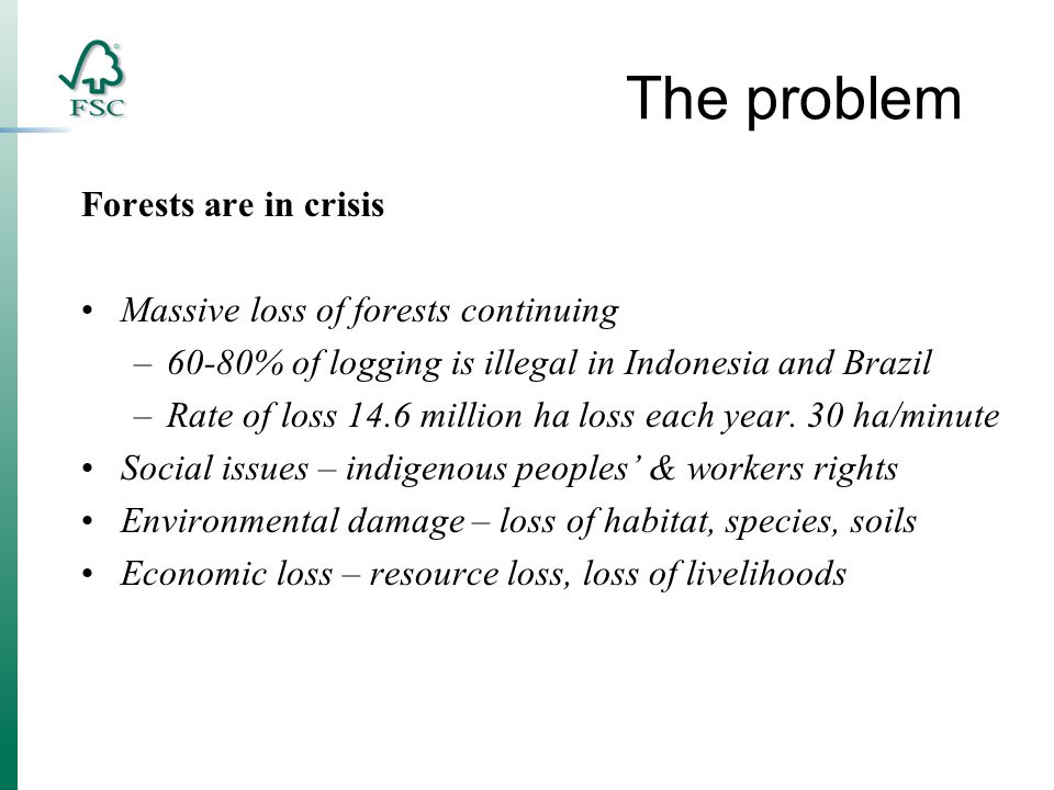 The problem Forests are in crisis Massive loss of forests continuing –60-80% of logging is illegal in Indonesia and Brazil –Rate of loss 14.6 million ha loss each year.