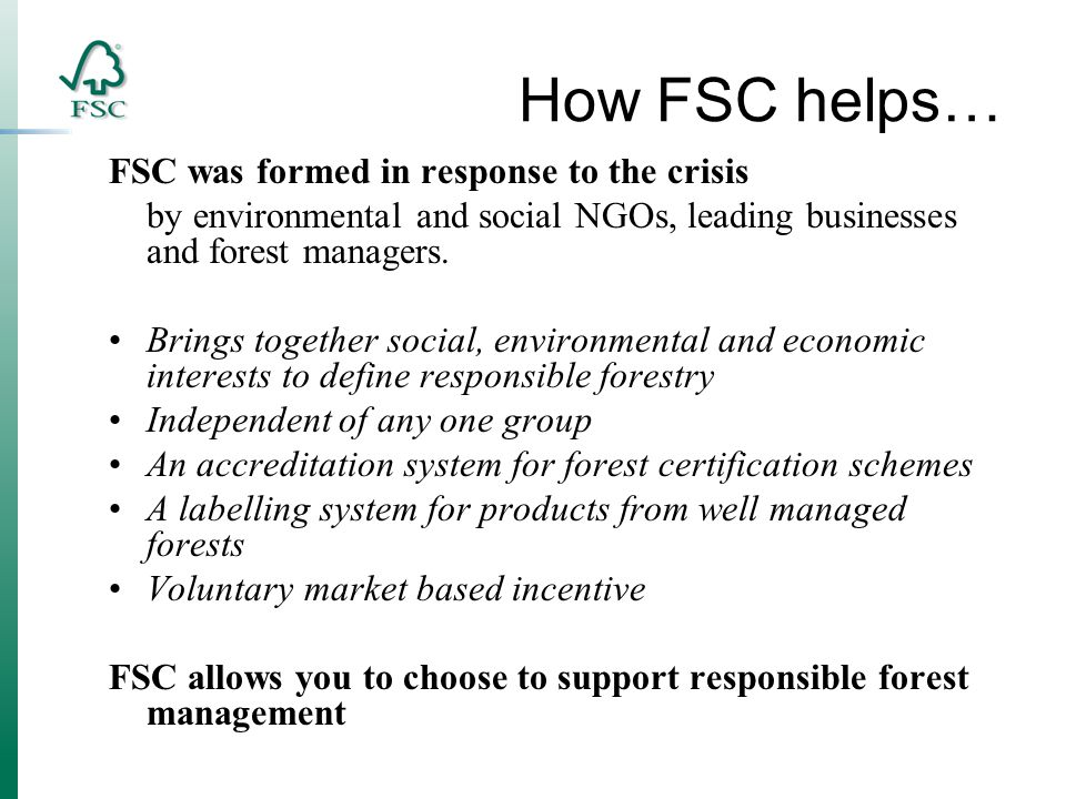 How FSC helps… FSC was formed in response to the crisis by environmental and social NGOs, leading businesses and forest managers.