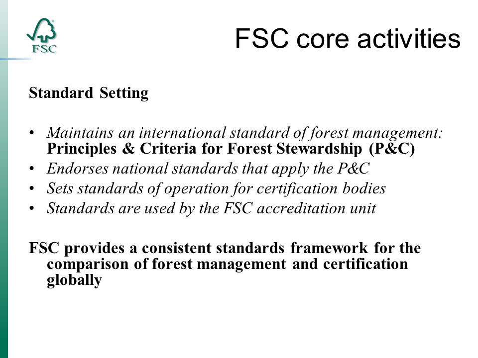 FSC core activities Standard Setting Maintains an international standard of forest management: Principles & Criteria for Forest Stewardship (P&C) Endorses national standards that apply the P&C Sets standards of operation for certification bodies Standards are used by the FSC accreditation unit FSC provides a consistent standards framework for the comparison of forest management and certification globally