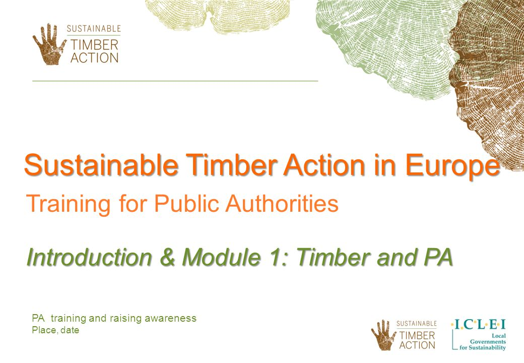 PA training and raising awareness Place, date Sustainable Timber Action in Europe Training for Public Authorities Introduction & Module 1: Timber and PA