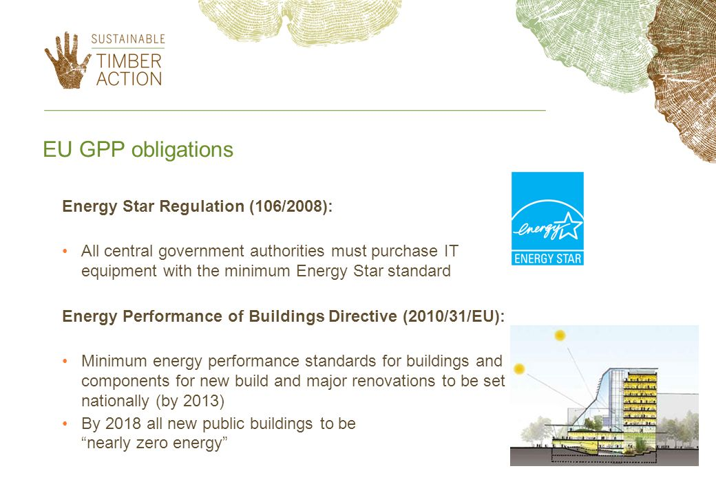 EU GPP obligations Energy Star Regulation (106/2008): All central government authorities must purchase IT equipment with the minimum Energy Star standard Energy Performance of Buildings Directive (2010/31/EU): Minimum energy performance standards for buildings and components for new build and major renovations to be set nationally (by 2013) By 2018 all new public buildings to be nearly zero energy