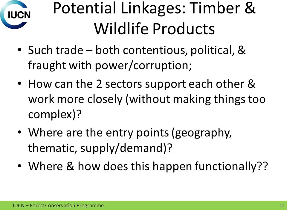 IUCN – Forest Conservation Programme Potential Linkages: Timber & Wildlife Products Such trade – both contentious, political, & fraught with power/corruption; How can the 2 sectors support each other & work more closely (without making things too complex).