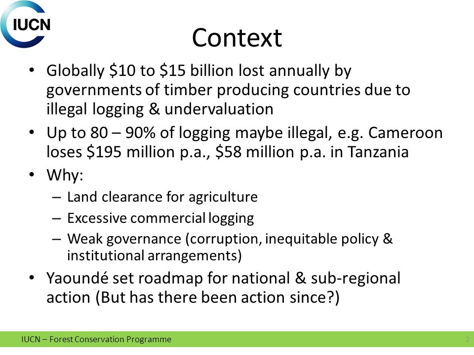 IUCN – Forest Conservation Programme Context Globally $10 to $15 billion lost annually by governments of timber producing countries due to illegal logging & undervaluation Up to 80 – 90% of logging maybe illegal, e.g.
