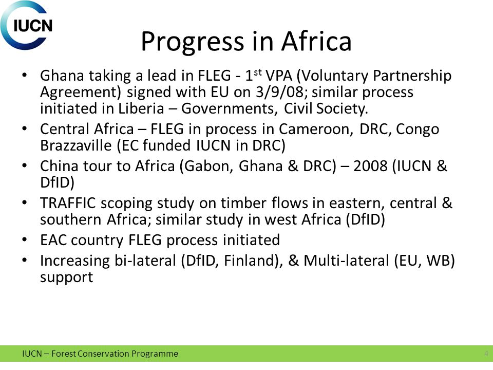 IUCN – Forest Conservation Programme Progress in Africa Ghana taking a lead in FLEG - 1 st VPA (Voluntary Partnership Agreement) signed with EU on 3/9/08; similar process initiated in Liberia – Governments, Civil Society.