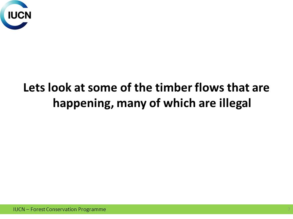 IUCN – Forest Conservation Programme Lets look at some of the timber flows that are happening, many of which are illegal 7