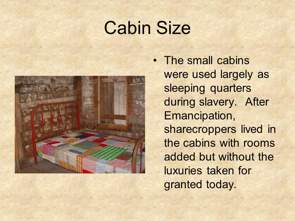 Cabin Size The small cabins were used largely as sleeping quarters during slavery.