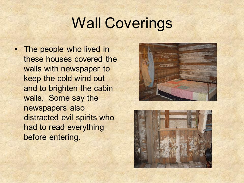 Wall Coverings The people who lived in these houses covered the walls with newspaper to keep the cold wind out and to brighten the cabin walls.