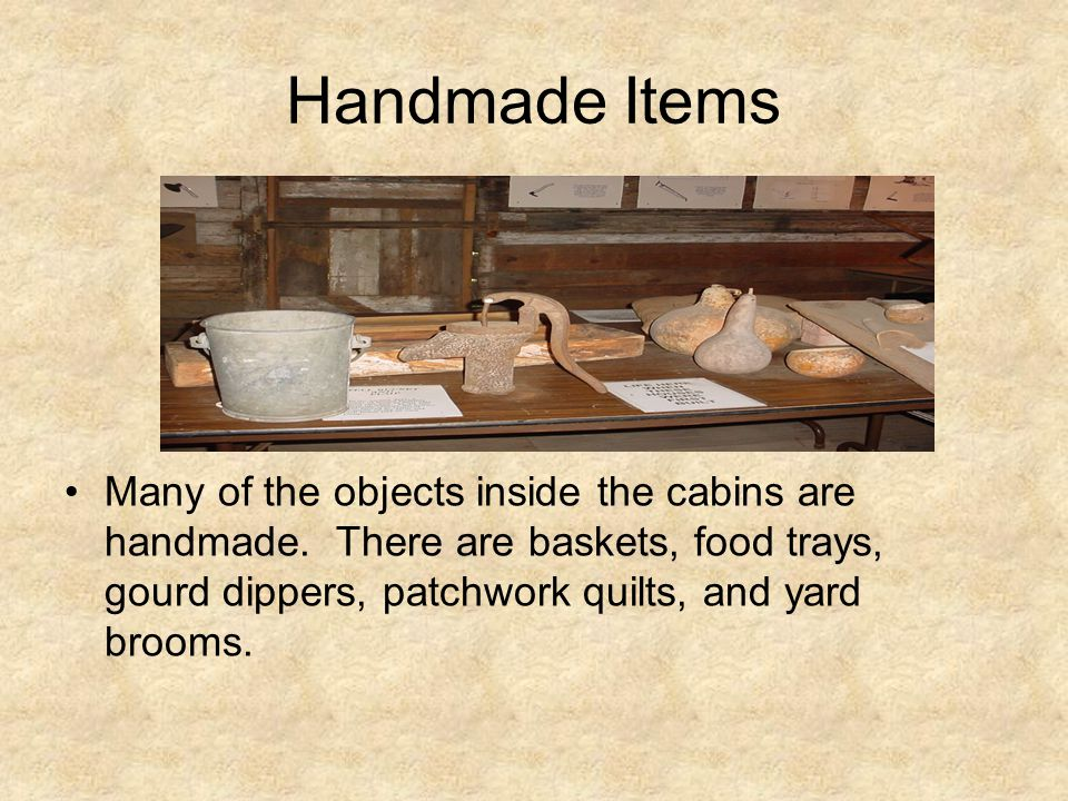 Handmade Items Many of the objects inside the cabins are handmade.