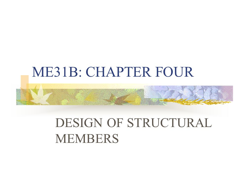 ME31B: CHAPTER FOUR DESIGN OF STRUCTURAL MEMBERS