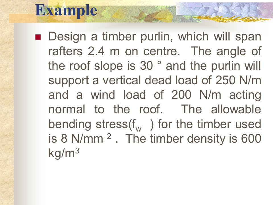 Example Design a timber purlin, which will span rafters 2.4 m on centre. The angle of the roof slope is 30 ° and the purlin will support a vertical de