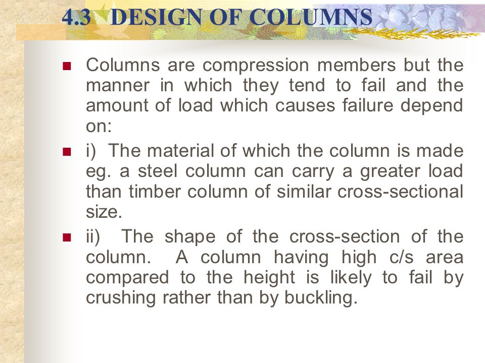 4.3 DESIGN OF COLUMNS Columns are compression members but the manner in which they tend to fail and the amount of load which causes failure depend on: